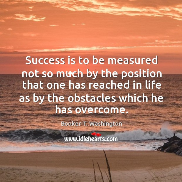 Image, Success is to be measured not so much by the position that one has reached in life as by the obstacles which he has overcome.