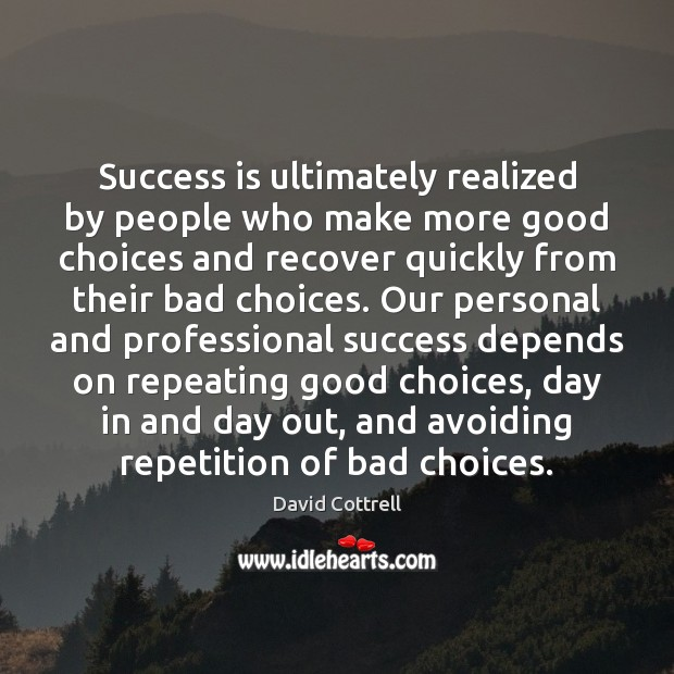 Success is ultimately realized by people who make more good choices and David Cottrell Picture Quote