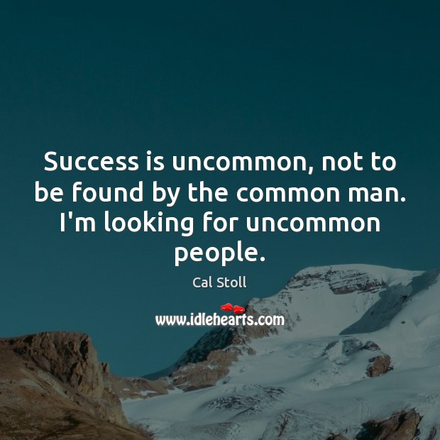 Success is uncommon, not to be found by the common man. I'm looking for uncommon people. Success Quotes Image