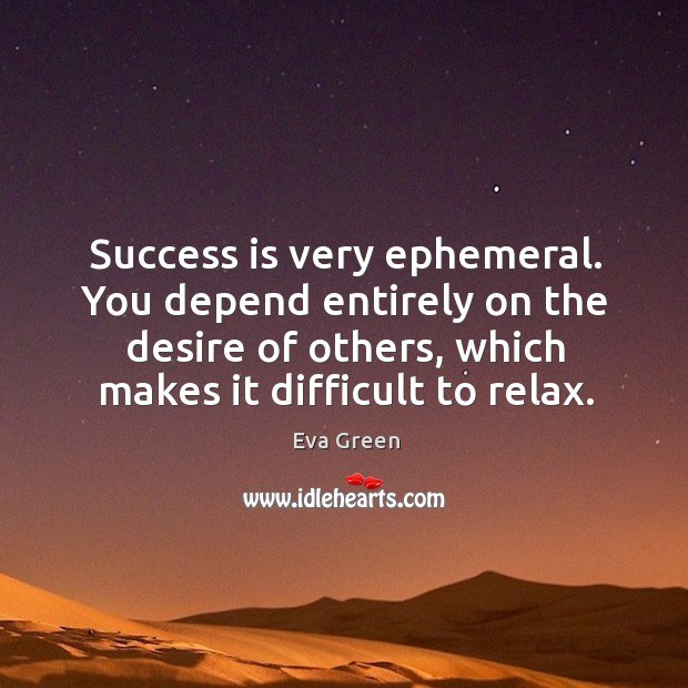 Success is very ephemeral. You depend entirely on the desire of others, which makes it difficult to relax. Image