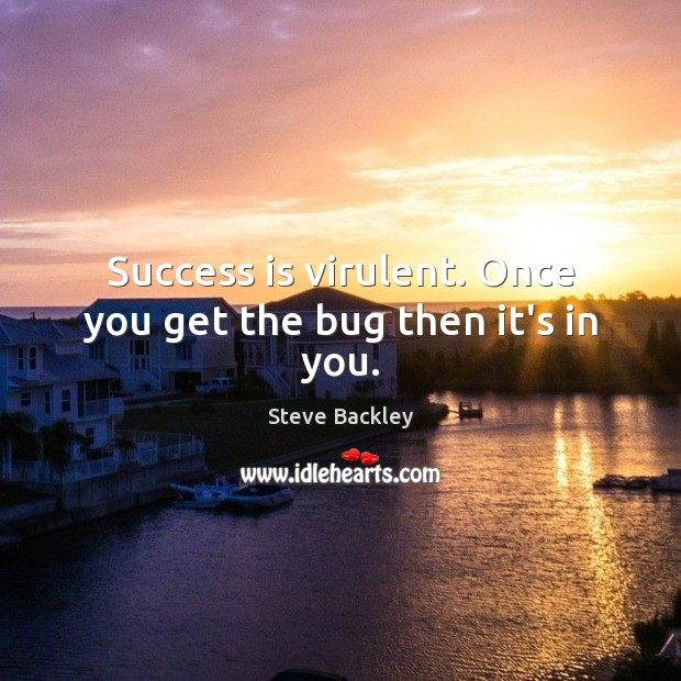 Steve Backley Picture Quote image saying: Success is virulent. Once you get the bug then it's in you.