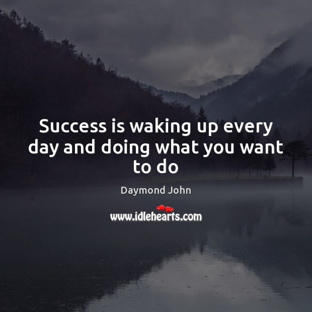 Success is waking up every day and doing what you want to do Image
