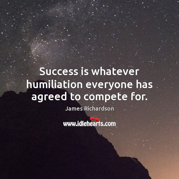 Success is whatever humiliation everyone has agreed to compete for. Success Quotes Image
