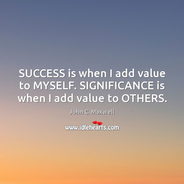 SUCCESS is when I add value to MYSELF. SIGNIFICANCE is when I add value to OTHERS. Success Quotes Image