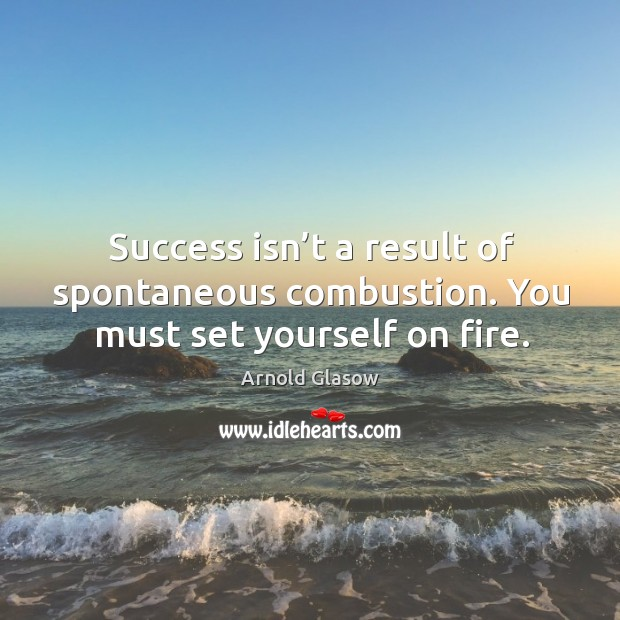 Success isn't a result of spontaneous combustion. You must set yourself on fire. Image