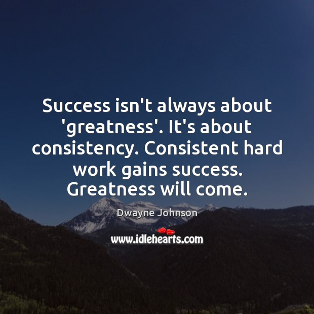 Success isn't always about 'greatness'. It's about consistency. Consistent hard work gains Image