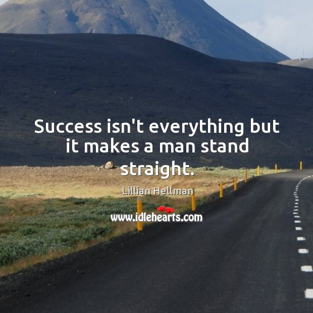 Success isn't everything but it makes a man stand straight. Lillian Hellman Picture Quote