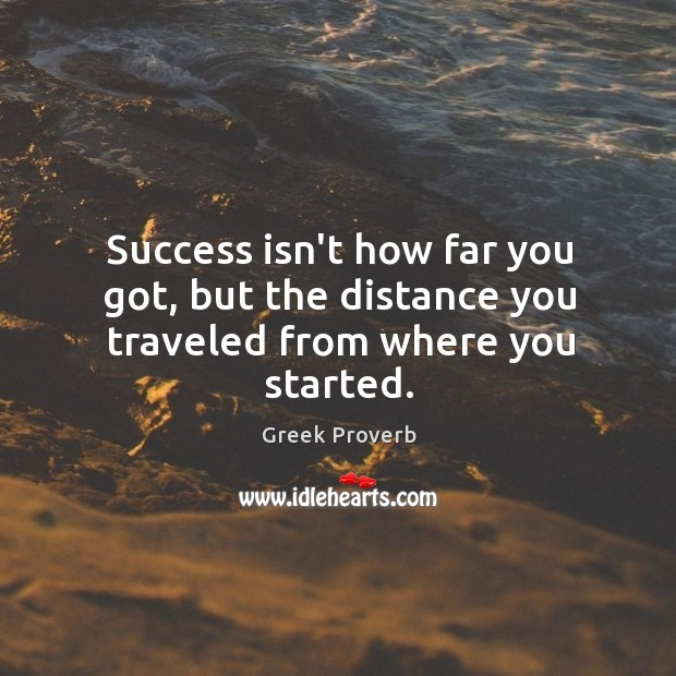 Success isn't how far you got, but the distance you traveled from where you started. Greek Proverbs Image