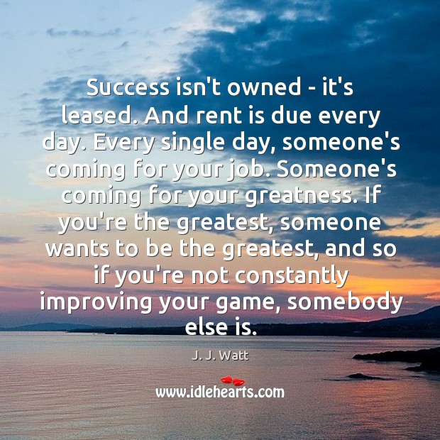 Success isn't owned – it's leased. And rent is due every day. J. J. Watt Picture Quote