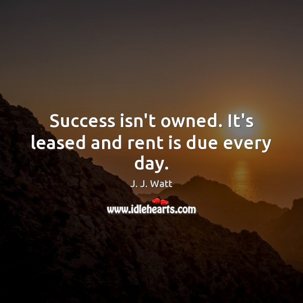 Success isn't owned. It's leased and rent is due every day. J. J. Watt Picture Quote