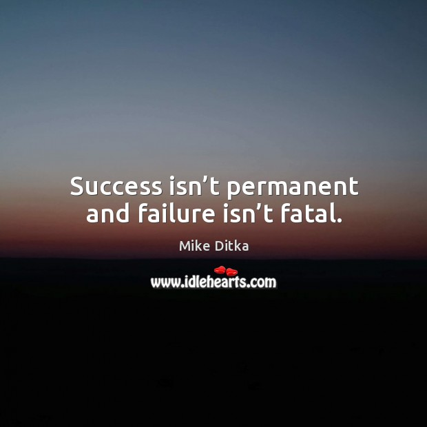 Success isn't permanent and failure isn't fatal. Image
