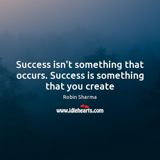 Success isn't something that occurs. Success is something that you create Image