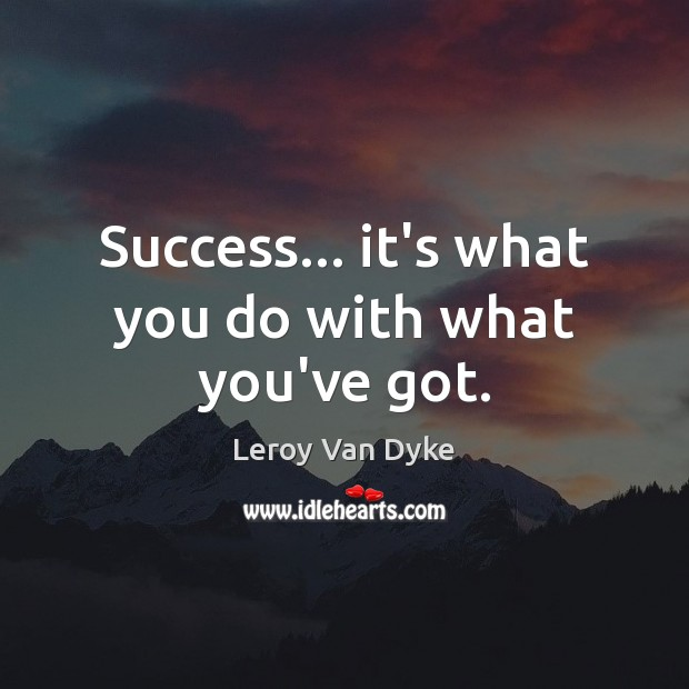 Success… it's what you do with what you've got. Image