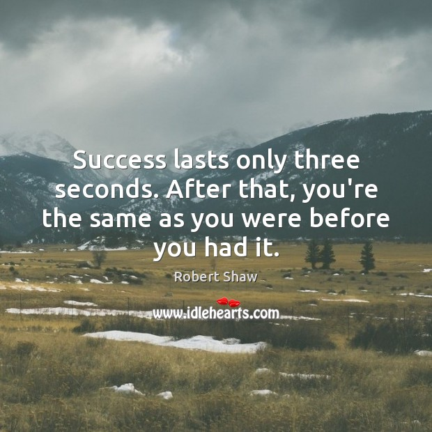 Success lasts only three seconds. After that, you're the same as you Robert Shaw Picture Quote