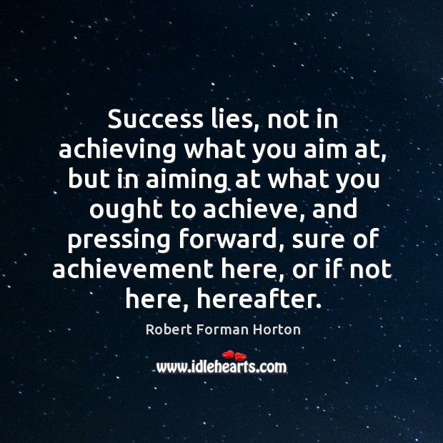 Success lies, not in achieving what you aim at, but in aiming Image