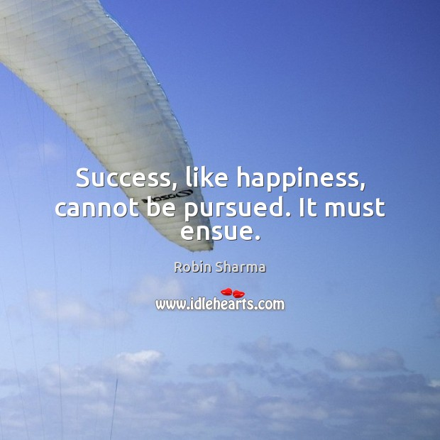 Success, like happiness, cannot be pursued. It must ensue. Image