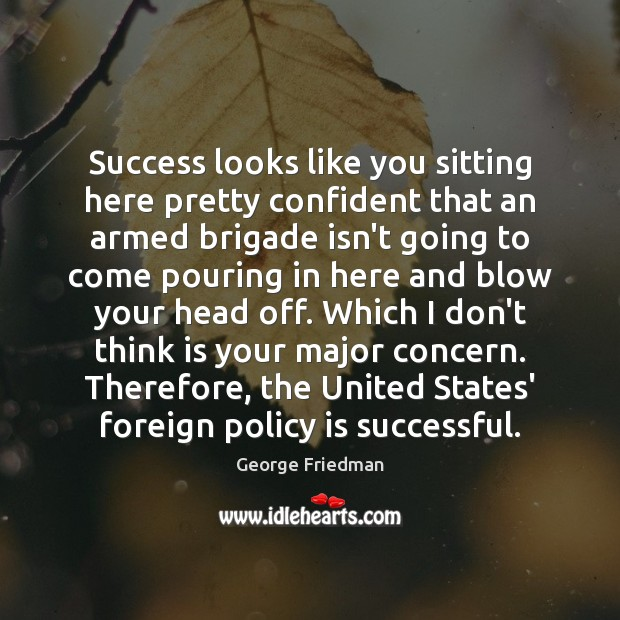 Success looks like you sitting here pretty confident that an armed brigade George Friedman Picture Quote
