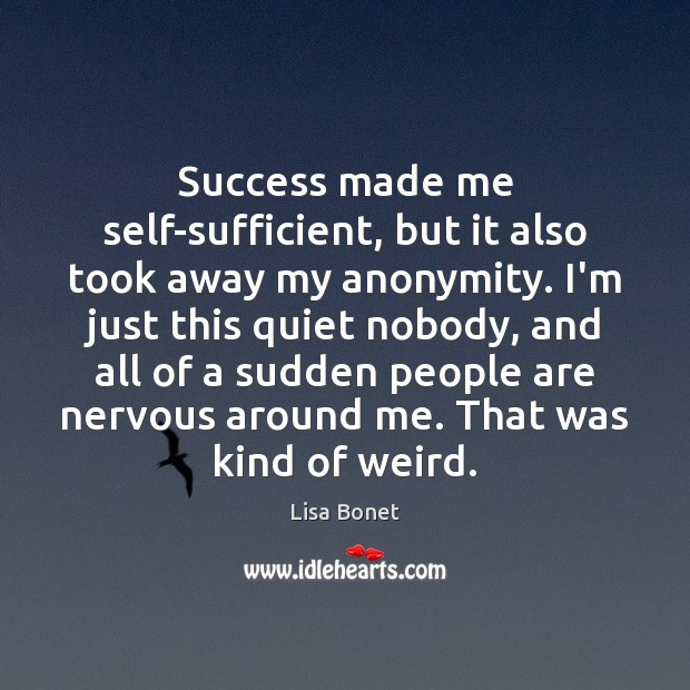 Success made me self-sufficient, but it also took away my anonymity. I'm Image