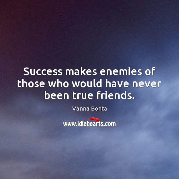 Success makes enemies of those who would have never been true friends. Vanna Bonta Picture Quote