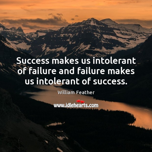 Success makes us intolerant of failure and failure makes us intolerant of success. William Feather Picture Quote