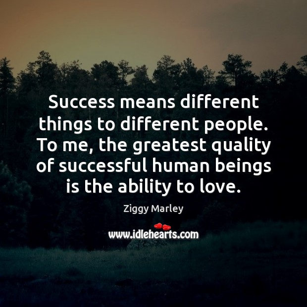Success means different things to different people. To me, the greatest quality Image