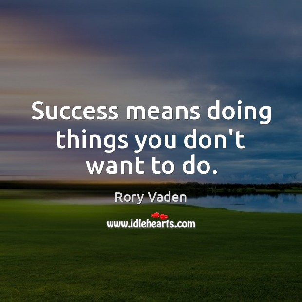 Success means doing things you don't want to do. Image