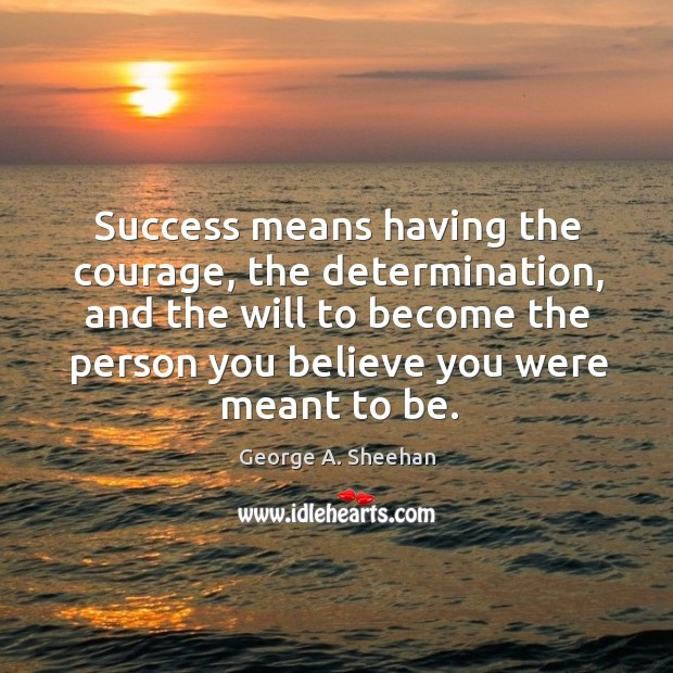 Success means having the courage, the determination, and the will to become the person you believe you were meant to be. George A. Sheehan Picture Quote