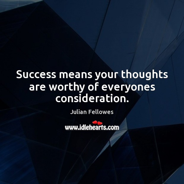 Success means your thoughts are worthy of everyones consideration. Julian Fellowes Picture Quote