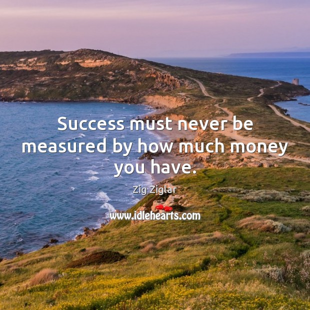 Success must never be measured by how much money you have. Image