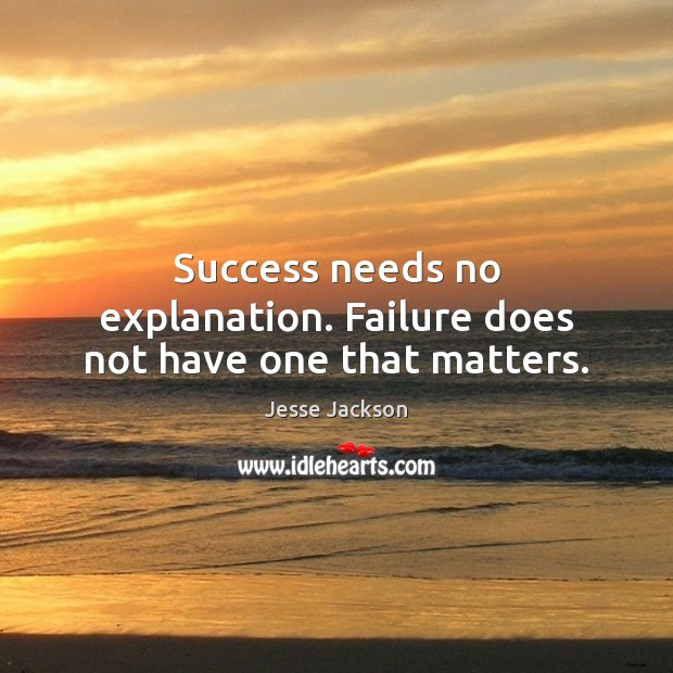 Success needs no explanation. Failure does not have one that matters. Image
