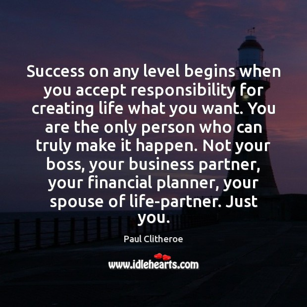 Success on any level begins when you accept responsibility for creating life Paul Clitheroe Picture Quote
