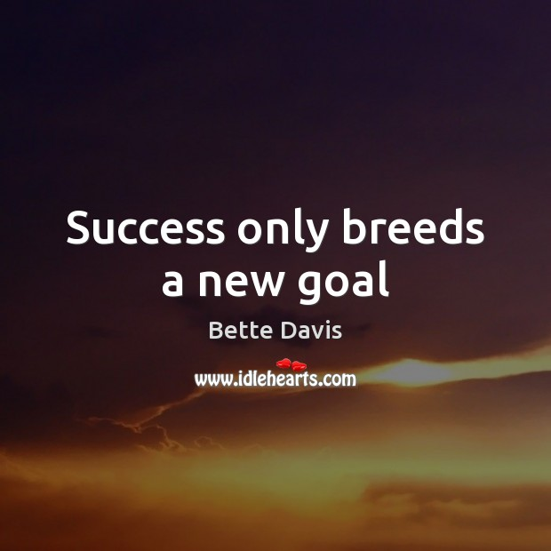 Image, Success only breeds a new goal