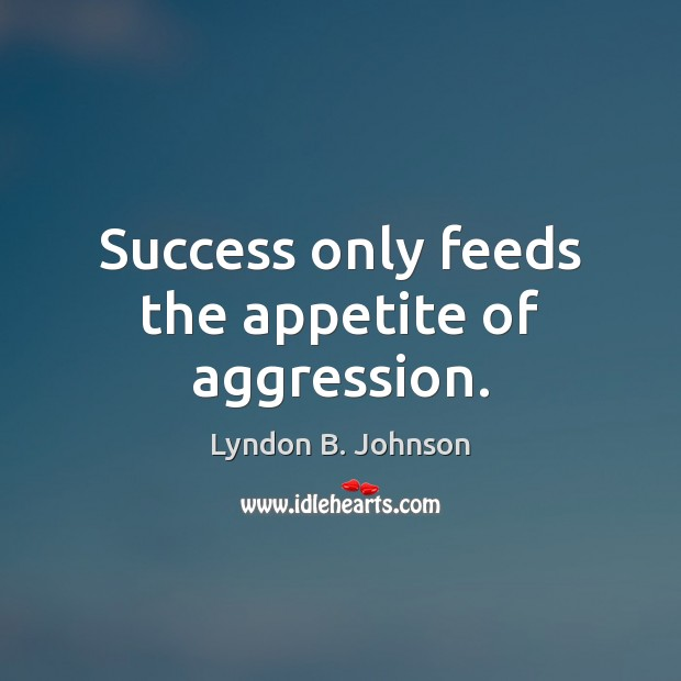 Success only feeds the appetite of aggression. Image