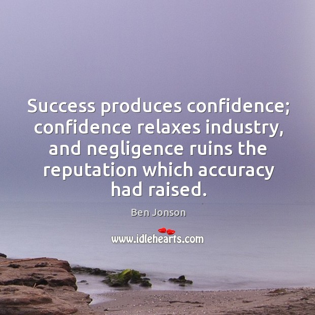 Image, Success produces confidence; confidence relaxes industry, and negligence ruins the reputation which accuracy had raised.