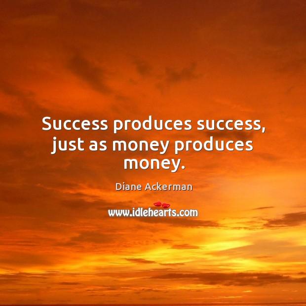 Success produces success, just as money produces money. Image