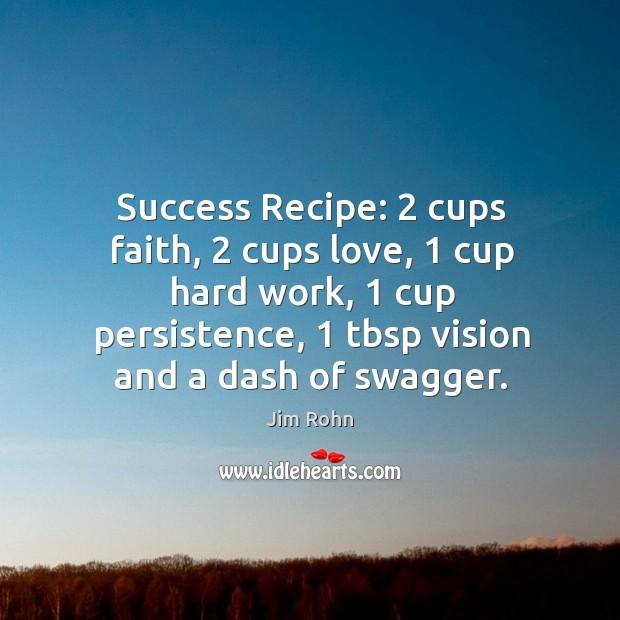 Success Recipe: 2 cups faith, 2 cups love, 1 cup hard work, 1 cup persistence, 1 tbsp Image