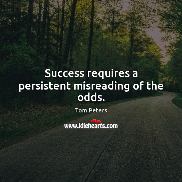 Success requires a persistent misreading of the odds. Image
