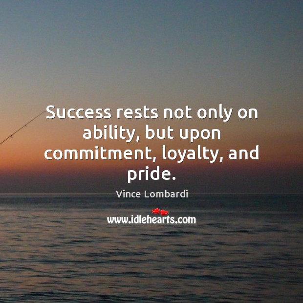 Success rests not only on ability, but upon commitment, loyalty, and pride. Vince Lombardi Picture Quote