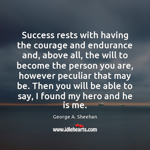 Success rests with having the courage and endurance and, above all, the George A. Sheehan Picture Quote