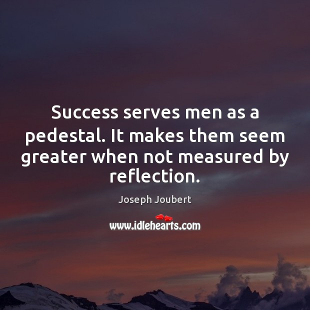 Image, Success serves men as a pedestal. It makes them seem greater when