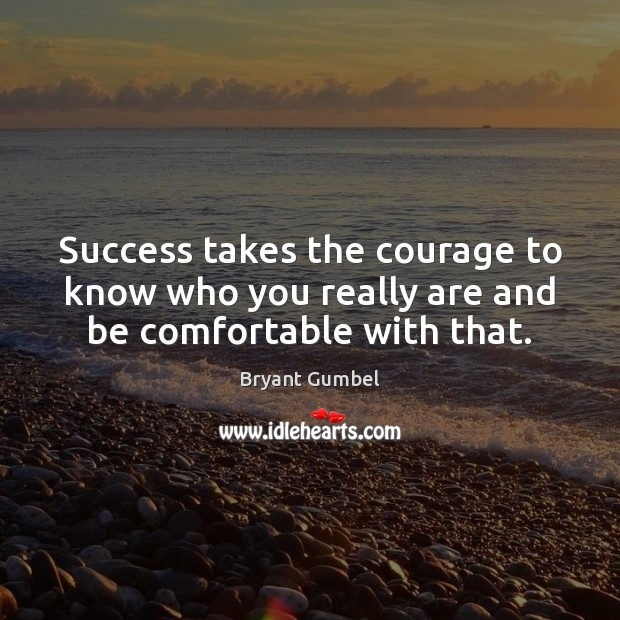 Success takes the courage to know who you really are and be comfortable with that. Bryant Gumbel Picture Quote