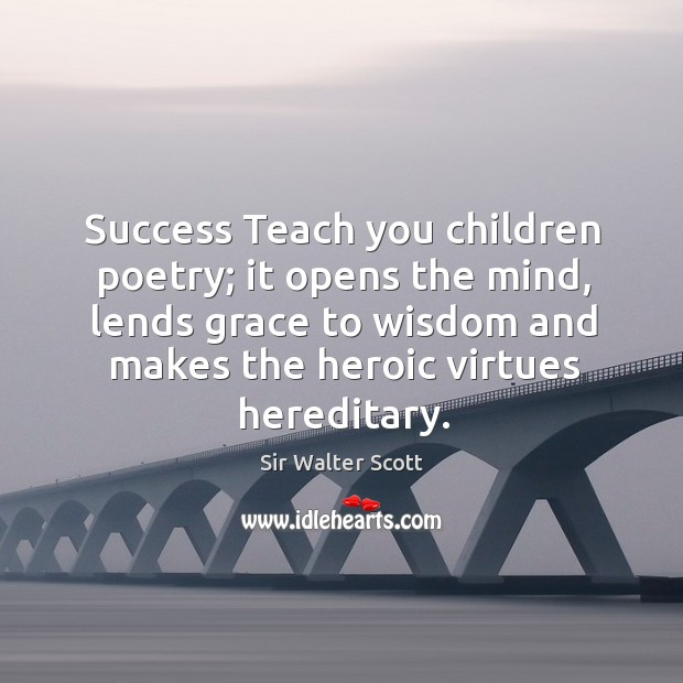 Success teach you children poetry; it opens the mind, lends grace to wisdom and makes the heroic virtues hereditary. Image