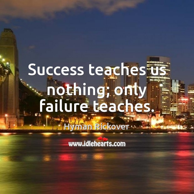 Success teaches us nothing; only failure teaches. Hyman Rickover Picture Quote