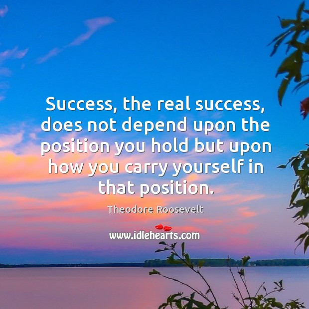 Image, Success, the real success, does not depend upon the position you hold