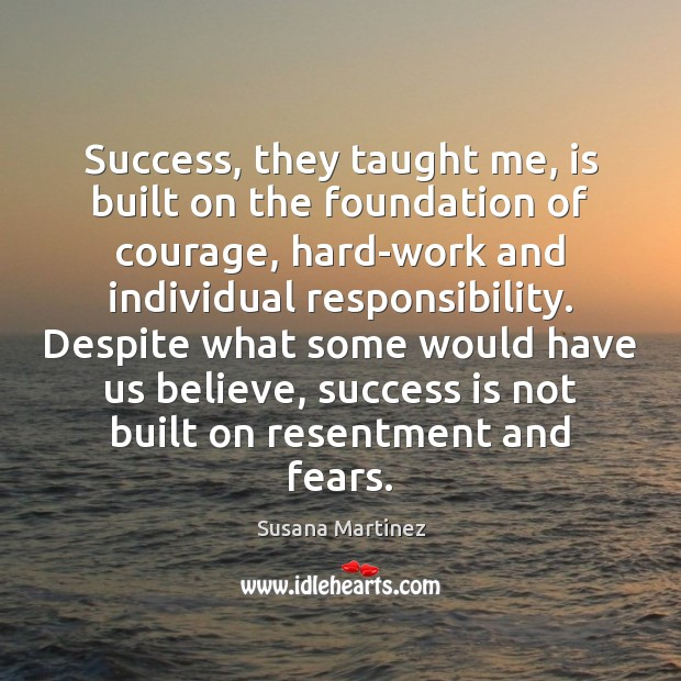 Success, they taught me, is built on the foundation of courage, hard-work Success Quotes Image