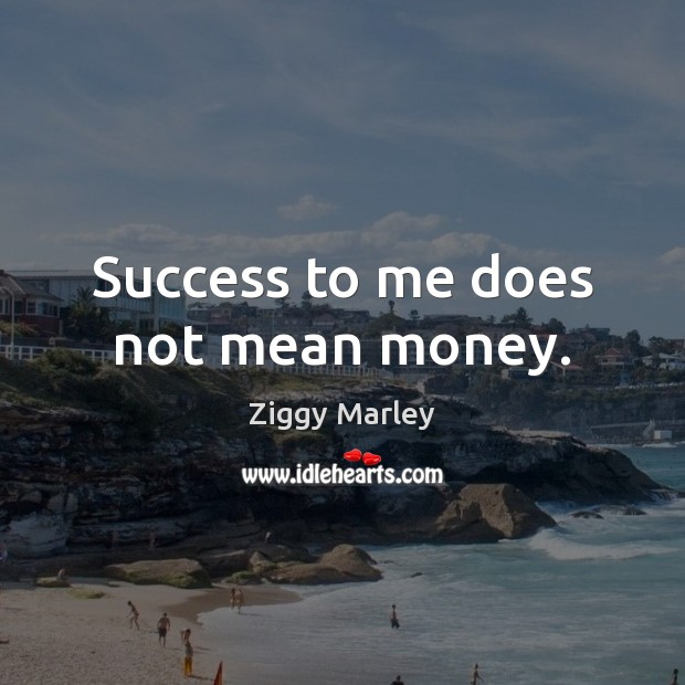 Success to me does not mean money. Ziggy Marley Picture Quote