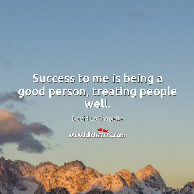 Success to me is being a good person, treating people well. David LaChapelle Picture Quote