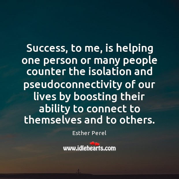 Success, to me, is helping one person or many people counter the Esther Perel Picture Quote
