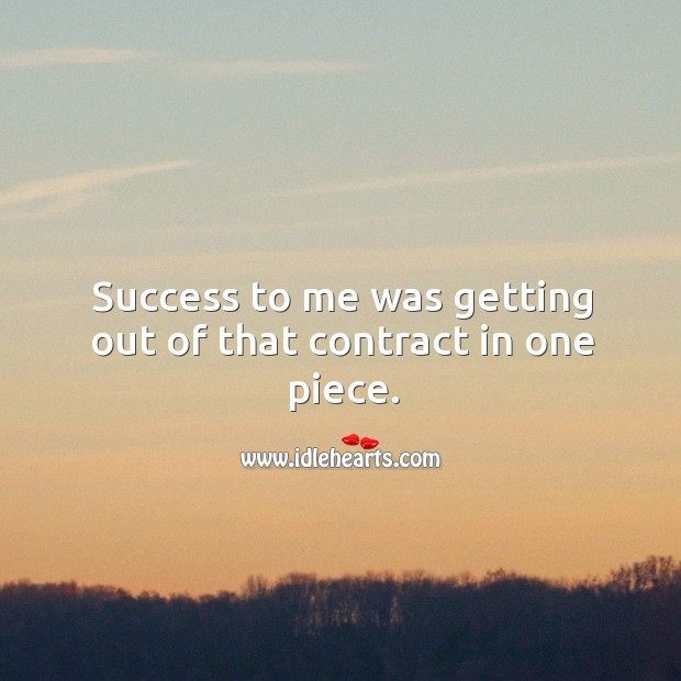 Success to me was getting out of that contract in one piece. Image