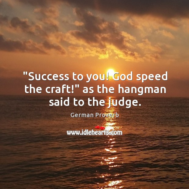 """success to you! God speed the craft!"" as the hangman said to the judge. German Proverbs Image"